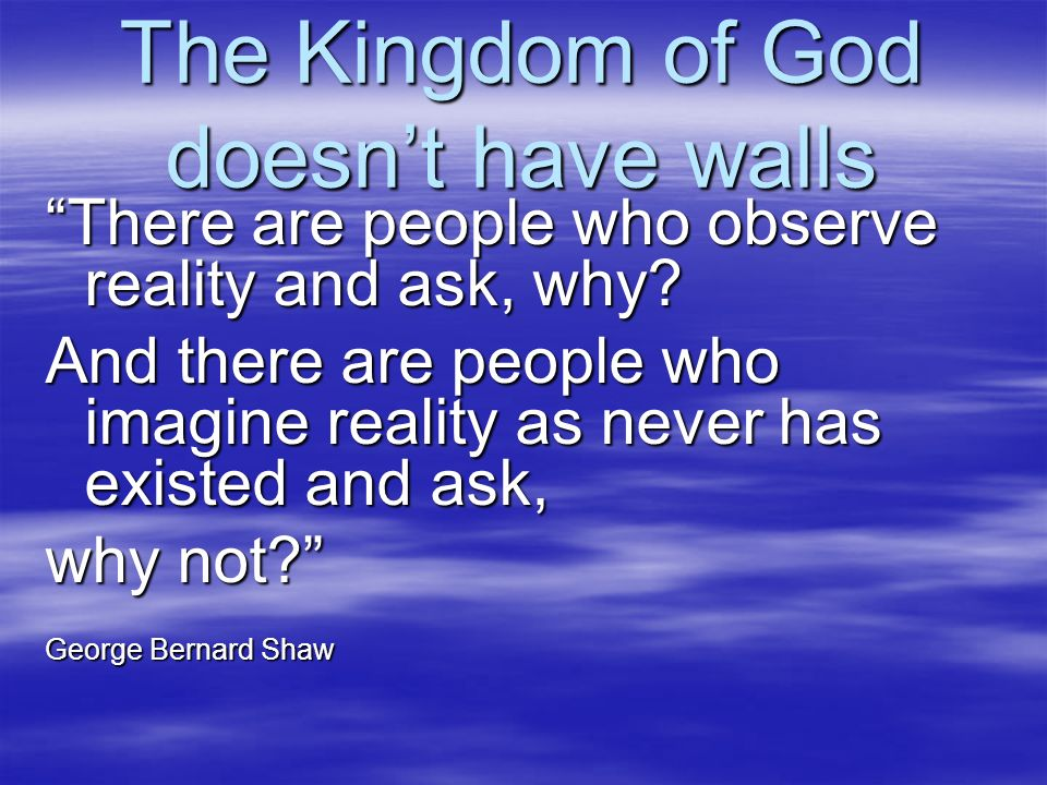 The Kingdom of God doesnt have walls There are people who observe reality and ask, why? And there are people who imagine reality as never has existed