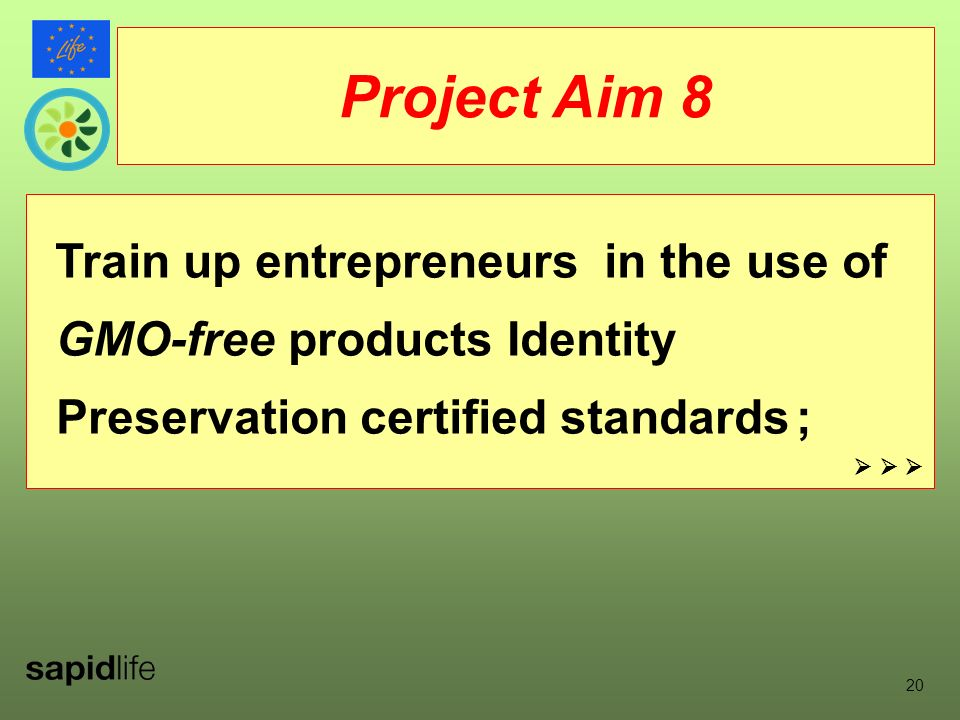 20 Train up entrepreneurs in the use of GMO-free products Identity Preservation certified standards ; Project Aim 8
