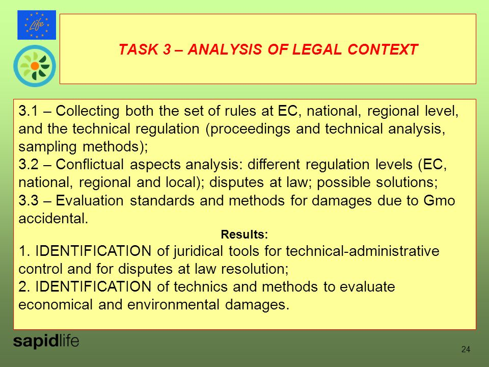 TASK 3 – ANALYSIS OF LEGAL CONTEXT 3.1 – Collecting both the set of rules at EC, national, regional level, and the technical regulation (proceedings and technical analysis, sampling methods); 3.2 – Conflictual aspects analysis: different regulation levels (EC, national, regional and local); disputes at law; possible solutions; 3.3 – Evaluation standards and methods for damages due to Gmo accidental.