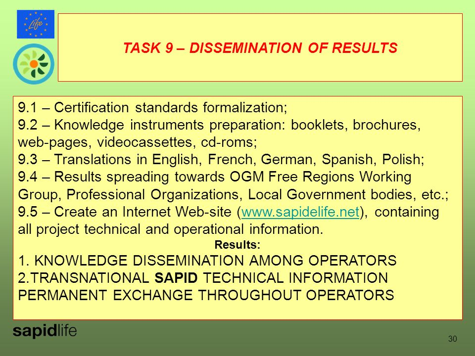 PROJECT HIGHLIGHTS (9) 9.1 – Certification standards formalization; 9.2 – Knowledge instruments preparation: booklets, brochures, web-pages, videocassettes, cd-roms; 9.3 – Translations in English, French, German, Spanish, Polish; 9.4 – Results spreading towards OGM Free Regions Working Group, Professional Organizations, Local Government bodies, etc.; 9.5 – Create an Internet Web-site (www.sapidelife.net), containing all project technical and operational information.www.sapidelife.net Results: 1.