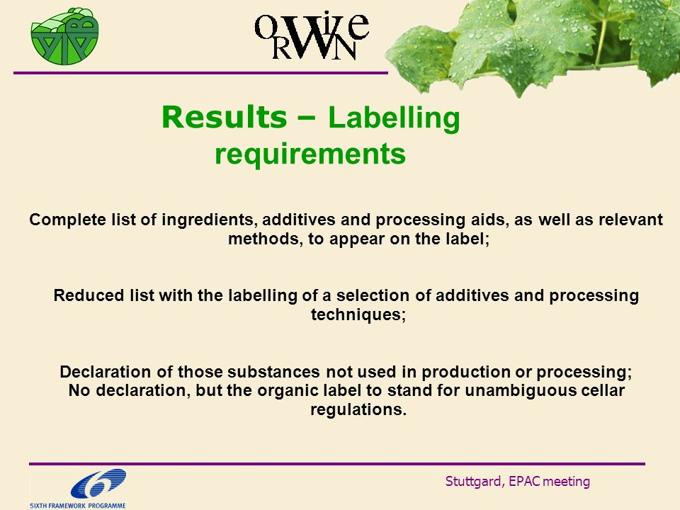 Stuttgard, EPAC meeting Results – Labelling requirements Complete list of ingredients, additives and processing aids, as well as relevant methods, to appear on the label; Reduced list with the labelling of a selection of additives and processing techniques; Declaration of those substances not used in production or processing; No declaration, but the organic label to stand for unambiguous cellar regulations.