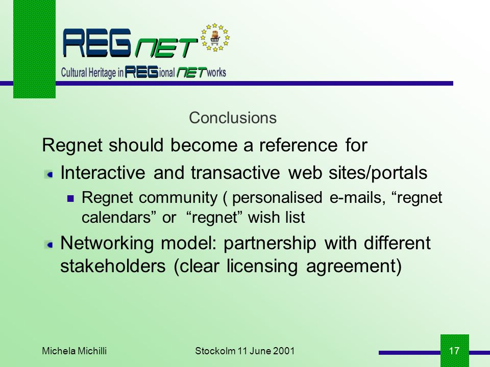 Michela MichilliStockolm 11 June 200117 Conclusions Regnet should become a reference for Interactive and transactive web sites/portals Regnet community ( personalised e-mails, regnet calendars or regnet wish list Networking model: partnership with different stakeholders (clear licensing agreement)