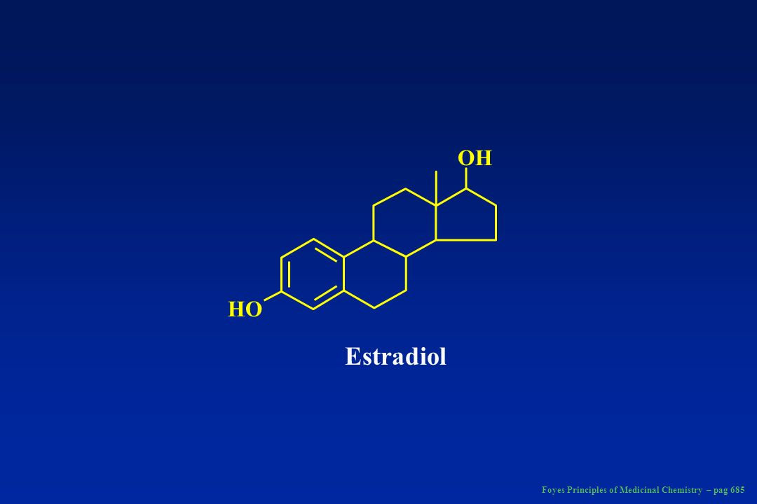 HO OH Estradiol Foyes Principles of Medicinal Chemistry – pag 685