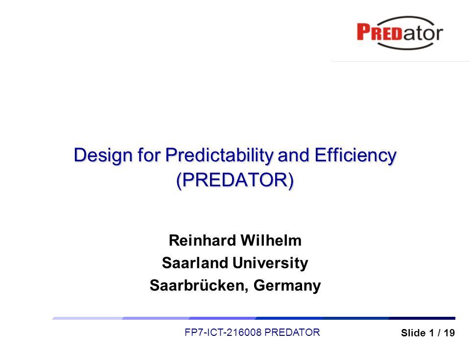 Slide 1 / 19 FP7-ICT-216008 PREDATOR Design for Predictability and Efficiency (PREDATOR) Reinhard Wilhelm Saarland University Saarbrücken, Germany