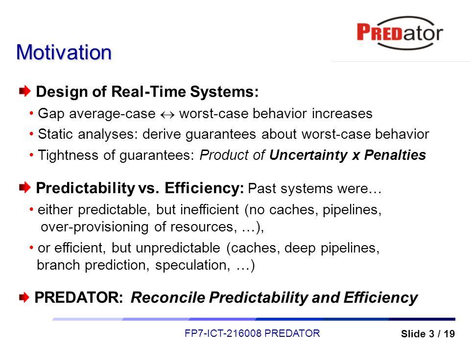 Slide 3 / 19 FP7-ICT-216008 PREDATOR Motivation Design of Real-Time Systems: Gap average-case worst-case behavior increases Static analyses: derive gu