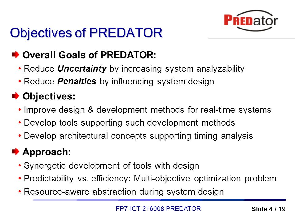 Slide 4 / 19 FP7-ICT-216008 PREDATOR Objectives of PREDATOR Overall Goals of PREDATOR: Reduce Uncertainty by increasing system analyzability Reduce Pe