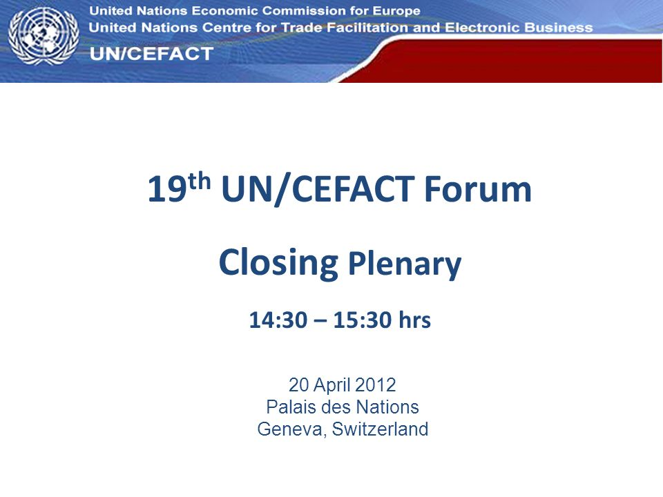 UN Economic Commission for Europe 19 th UN/CEFACT Forum Closing Plenary 14:30 – 15:30 hrs 20 April 2012 Palais des Nations Geneva, Switzerland