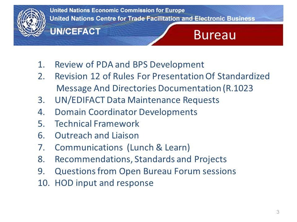UN Economic Commission for Europe 3 1.Review of PDA and BPS Development 2.Revision 12 of Rules For Presentation Of Standardized Message And Directories Documentation (R.1023 3.UN/EDIFACT Data Maintenance Requests 4.Domain Coordinator Developments 5.Technical Framework 6.Outreach and Liaison 7.Communications (Lunch & Learn) 8.Recommendations, Standards and Projects 9.Questions from Open Bureau Forum sessions 10.HOD input and response Bureau