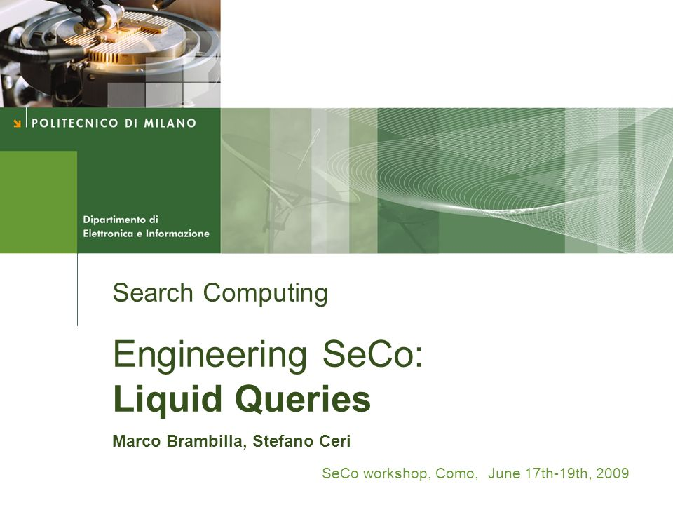 Search Computing Engineering SeCo: Liquid Queries Marco Brambilla, Stefano Ceri SeCo workshop, Como, June 17th-19th, 2009