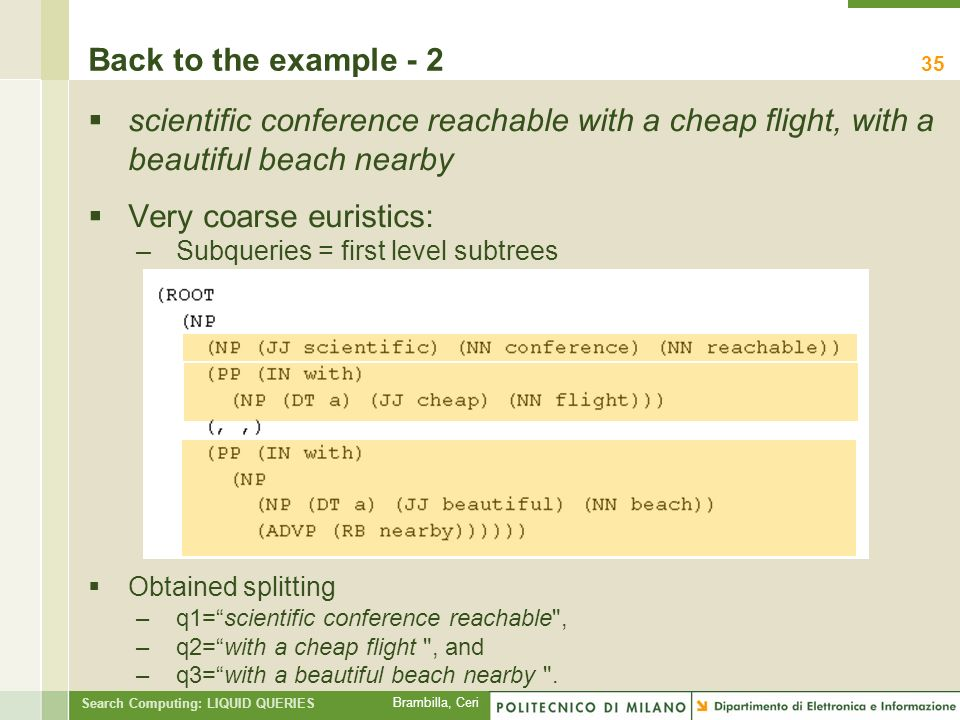 Brambilla, Ceri Search Computing: LIQUID QUERIES Back to the example - 2 scientific conference reachable with a cheap flight, with a beautiful beach nearby Very coarse euristics: –Subqueries = first level subtrees Obtained splitting –q1=scientific conference reachable , –q2=with a cheap flight , and –q3=with a beautiful beach nearby .