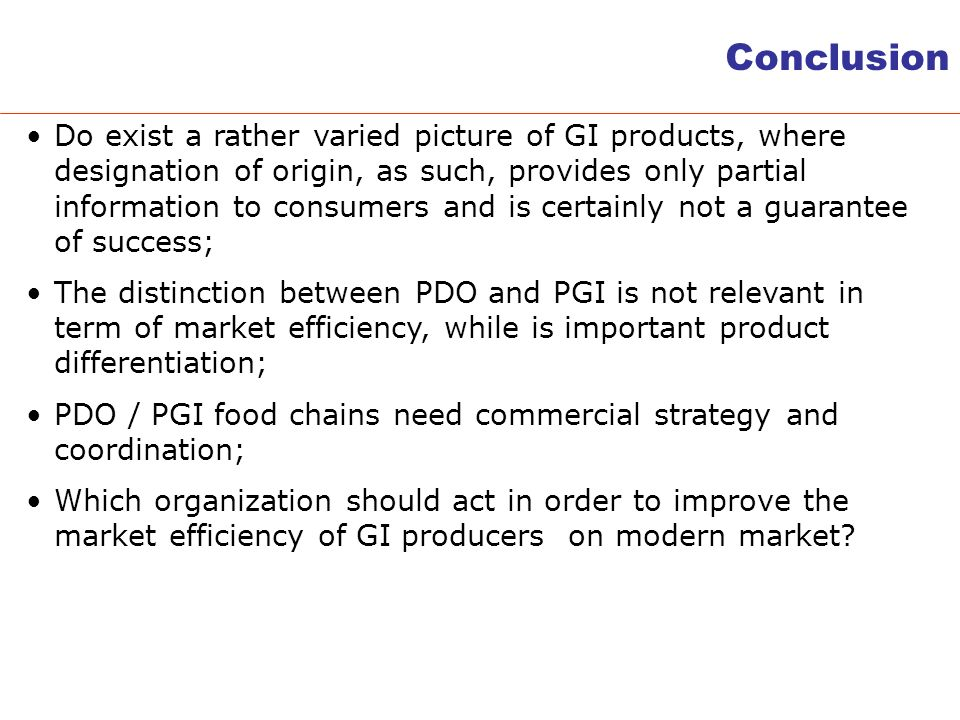 Conclusion Do exist a rather varied picture of GI products, where designation of origin, as such, provides only partial information to consumers and is certainly not a guarantee of success; The distinction between PDO and PGI is not relevant in term of market efficiency, while is important product differentiation; PDO / PGI food chains need commercial strategy and coordination; Which organization should act in order to improve the market efficiency of GI producers on modern market