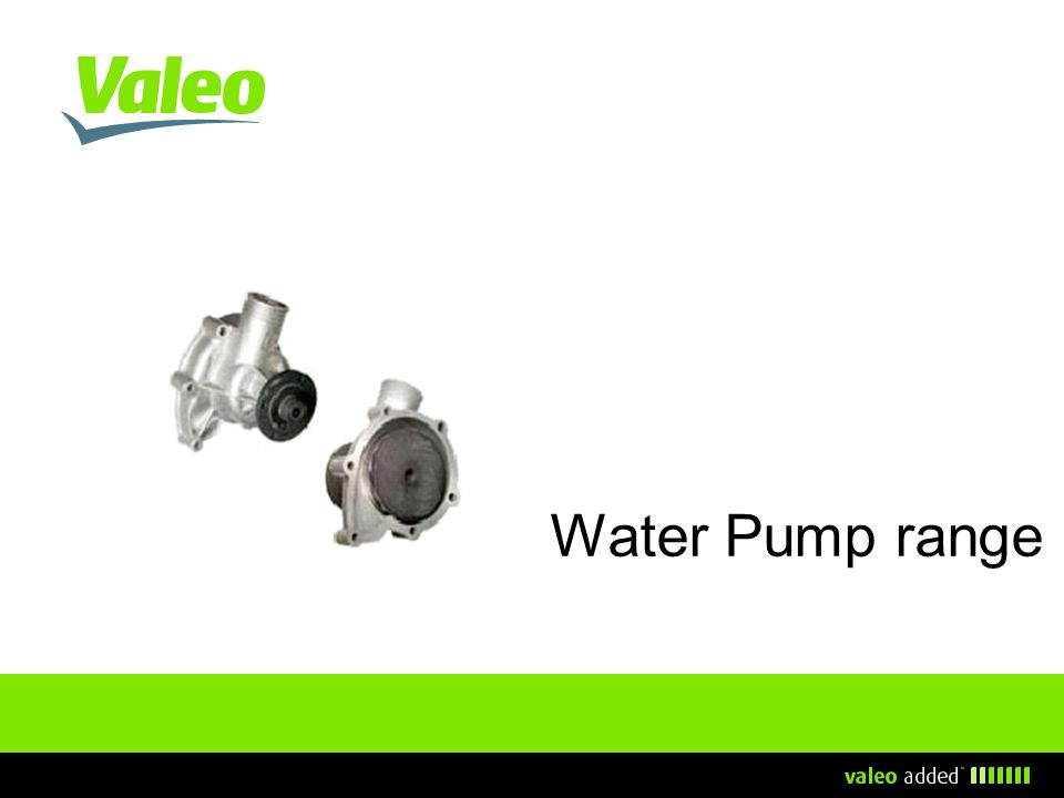 Valeo water pump range overview A wide range > 550 available references, covering more than 50 car makers, in many different ranges (French, German, Italian…).