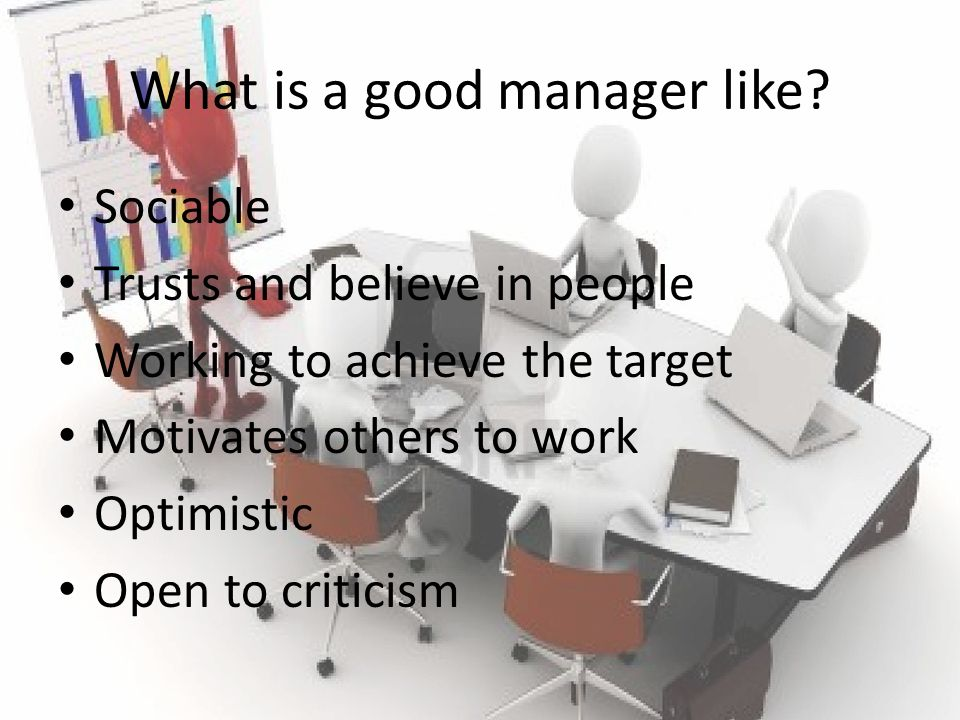 What is a good manager like? Sociable Trusts and believe in people Working to achieve the target Motivates others to work Optimistic Open to criticism