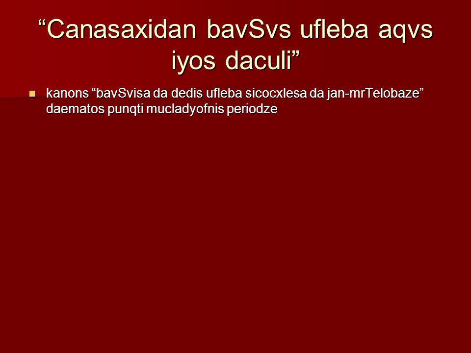 Canasaxidan bavSvs ufleba aqvs iyos daculi kanons bavSvisa da dedis ufleba sicocxlesa da jan-mrTelobaze daematos punqti mucladyofnis periodze kanons b