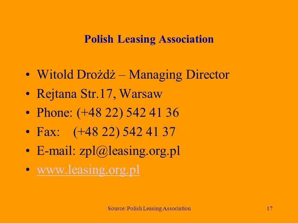 Source: Polish Leasing Association17 Polish Leasing Association Witold Drożdż – Managing Director Rejtana Str.17, Warsaw Phone: (+48 22) 542 41 36 Fax: (+48 22) 542 41 37 E-mail: zpl@leasing.org.pl www.leasing.org.pl