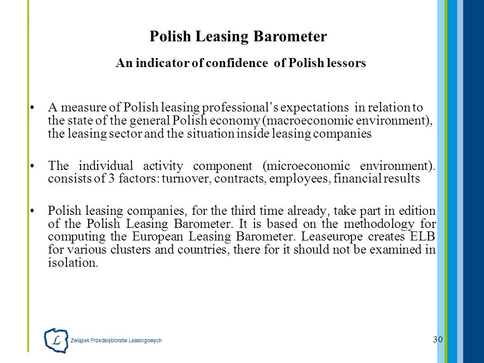 30 A measure of Polish leasing professionals expectations in relation to the state of the general Polish economy (macroeconomic environment), the leasing sector and the situation inside leasing companies The individual activity component (microeconomic environment).