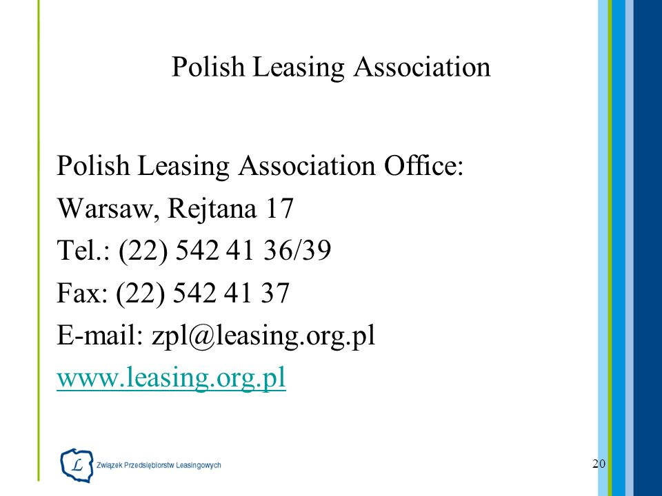 20 Polish Leasing Association Polish Leasing Association Office: Warsaw, Rejtana 17 Tel.: (22) 542 41 36/39 Fax: (22) 542 41 37 E-mail: zpl@leasing.org.pl www.leasing.org.pl