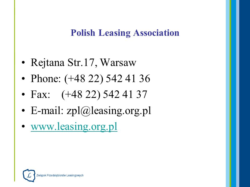 Polish Leasing Association Rejtana Str.17, Warsaw Phone: (+48 22) 542 41 36 Fax: (+48 22) 542 41 37 E-mail: zpl@leasing.org.pl www.leasing.org.pl