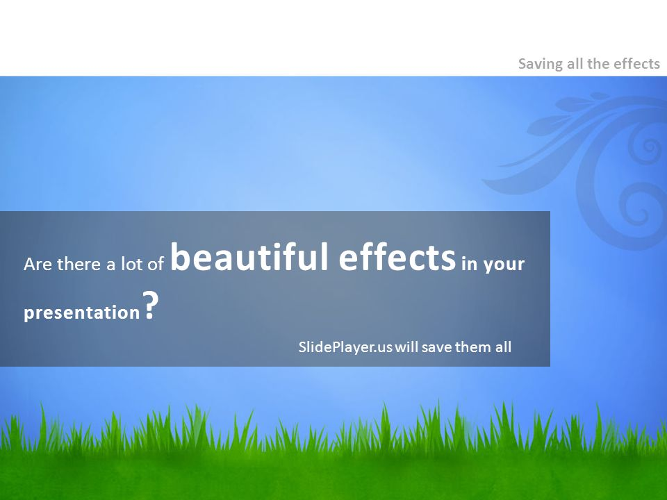 Are there a lot of beautiful effects in your presentation ? Saving all the effects SlidePlayer.us will save them all