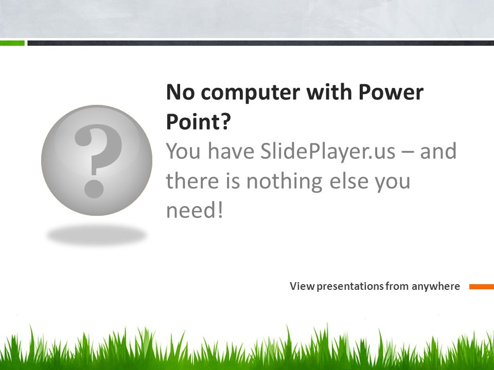 ? No computer with Power Point? You have SlidePlayer.us – and there is nothing else you need! View presentations from anywhere