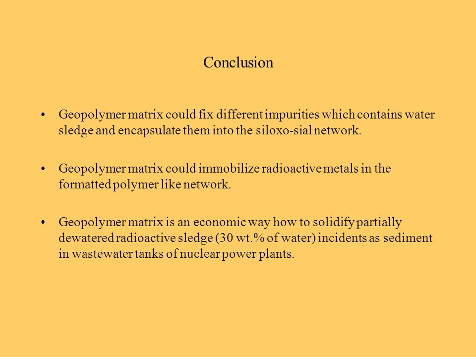 Conclusion Geopolymer matrix could fix different impurities which contains water sledge and encapsulate them into the siloxo-sial network. Geopolymer