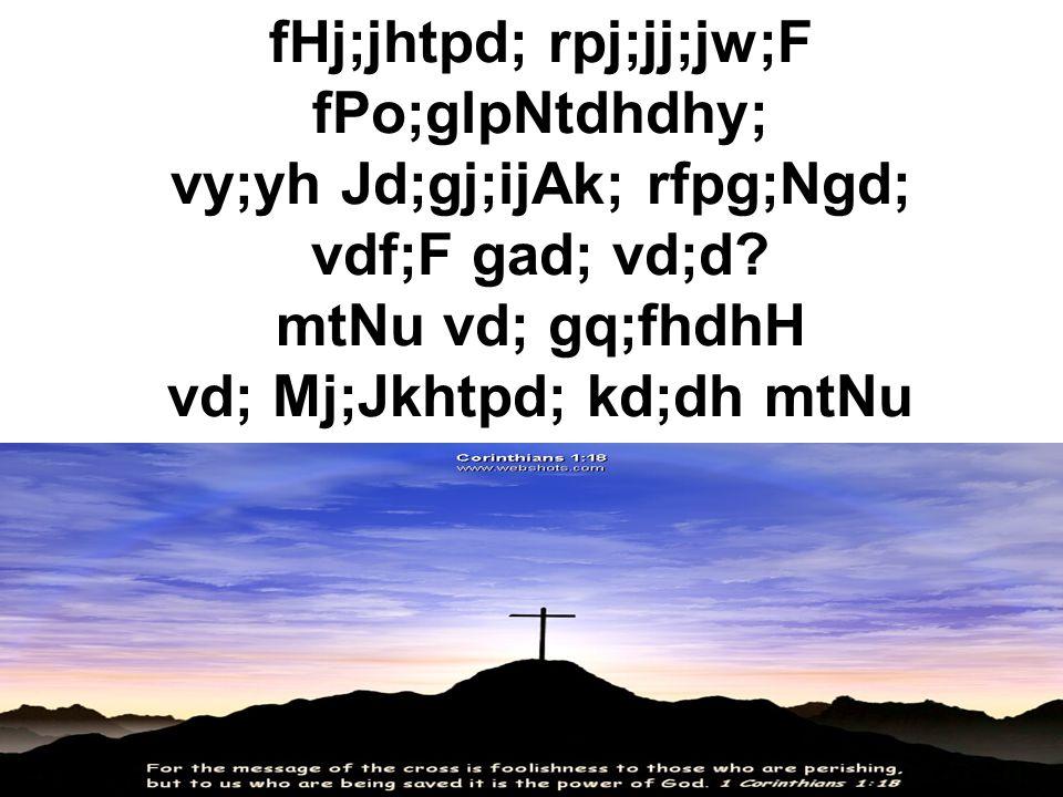 fHj;jhtpd; rpj;jj;jw;F fPo;glpNtdhdhy; vy;yh Jd;gj;ijAk; rfpg;Ngd; vdf;F gad; vd;d.