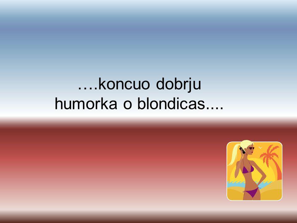 ….koncuo dobrju humorka o blondicas....