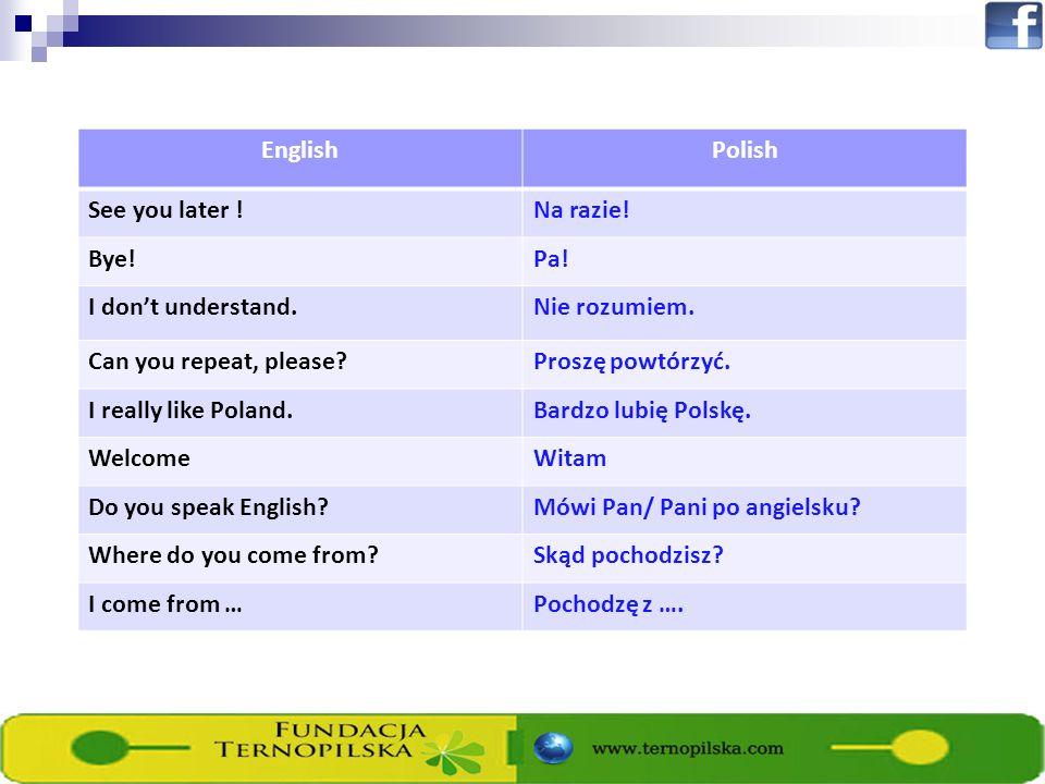 EnglishPolish See you later !Na razie! Bye!Pa! I dont understand.Nie rozumiem. Can you repeat, please?Proszę powtórzyć. I really like Poland.Bardzo lu