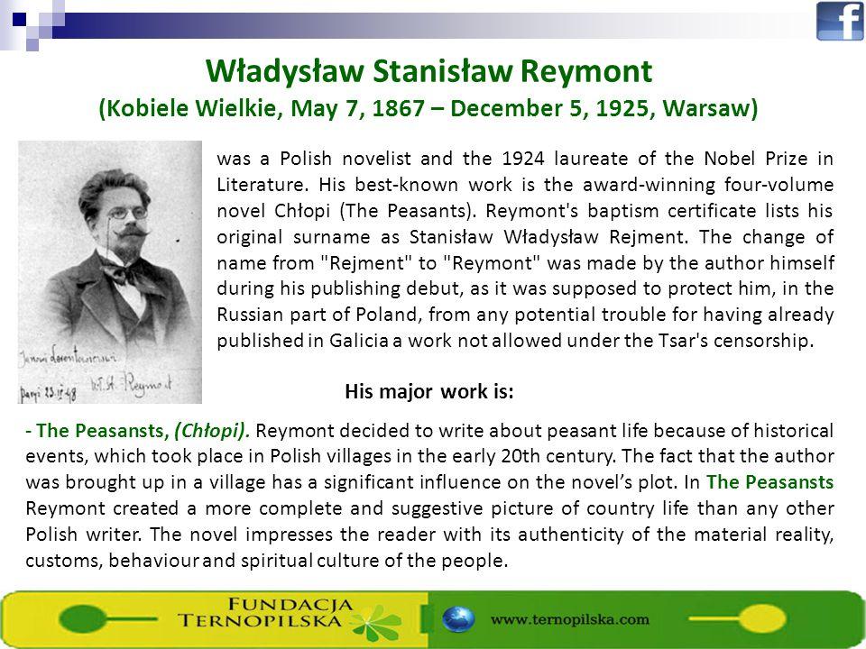 Władysław Stanisław Reymont (Kobiele Wielkie, May 7, 1867 – December 5, 1925, Warsaw) was a Polish novelist and the 1924 laureate of the Nobel Prize i