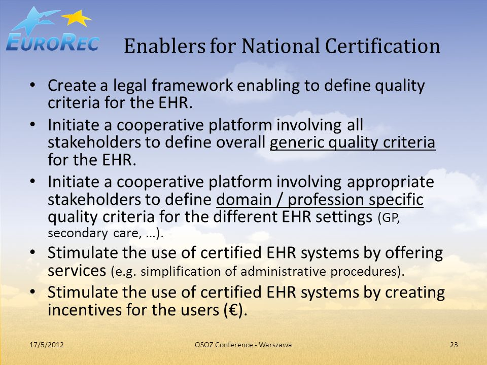 Enablers for National Certification Create a legal framework enabling to define quality criteria for the EHR. Initiate a cooperative platform involvin