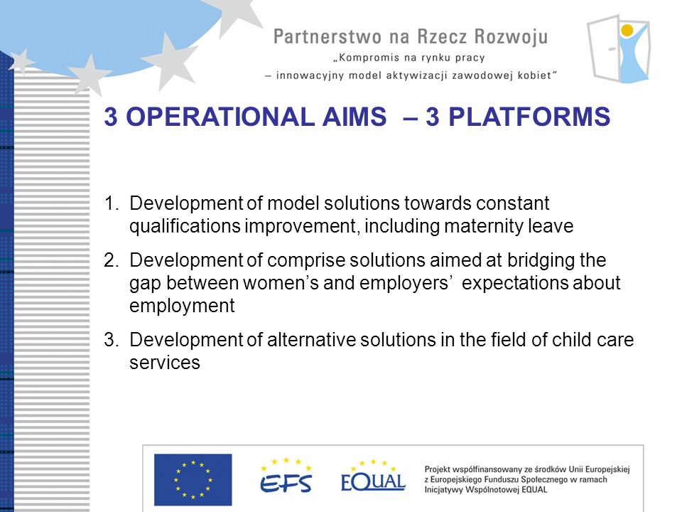 3 OPERATIONAL AIMS – 3 PLATFORMS 1.Development of model solutions towards constant qualifications improvement, including maternity leave 2.Development of comprise solutions aimed at bridging the gap between womens and employers expectations about employment 3.Development of alternative solutions in the field of child care services
