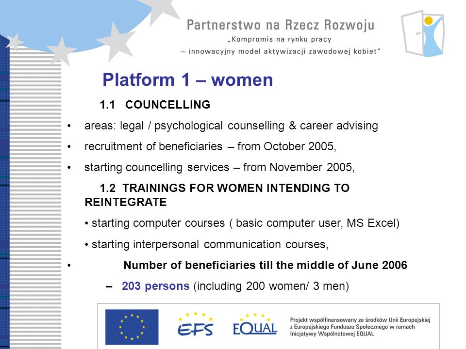 Platform 1 – women 1.1 COUNCELLING areas: legal / psychological counselling & career advising recruitment of beneficiaries – from October 2005, starting councelling services – from November 2005, 1.2 TRAININGS FOR WOMEN INTENDING TO REINTEGRATE starting computer courses ( basic computer user, MS Excel) starting interpersonal communication courses, Number of beneficiaries till the middle of June 2006 – 203 persons (including 200 women/ 3 men)