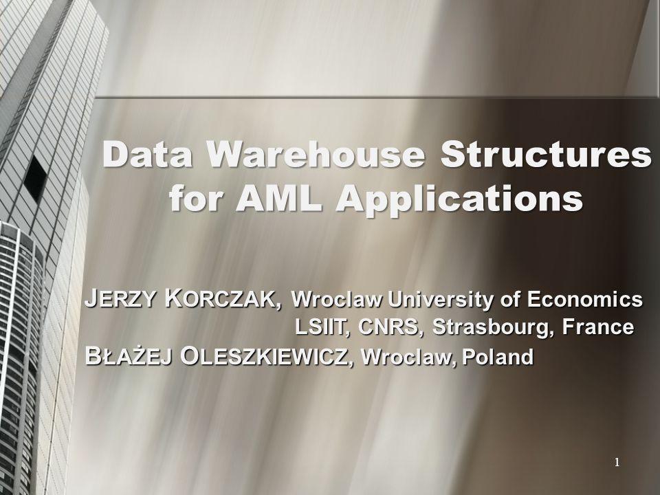 Data Warehouse Structures for AML Applications J ERZY K ORCZAK, Wroclaw University of Economics LSIIT, CNRS, Strasbourg, France LSIIT, CNRS, Strasbour