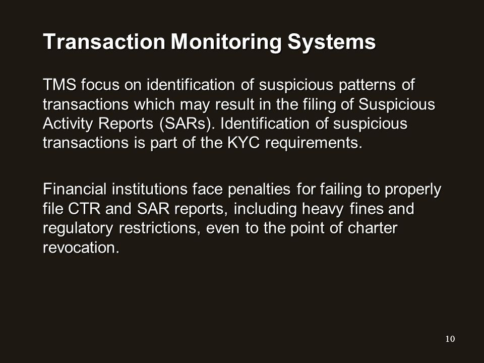 Transaction Monitoring Systems TMS focus on identification of suspicious patterns of transactions which may result in the filing of Suspicious Activit