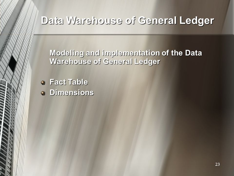 Data Warehouse of General Ledger Modeling and implementation of the Data Warehouse of General Ledger Fact Table Dimensions 23
