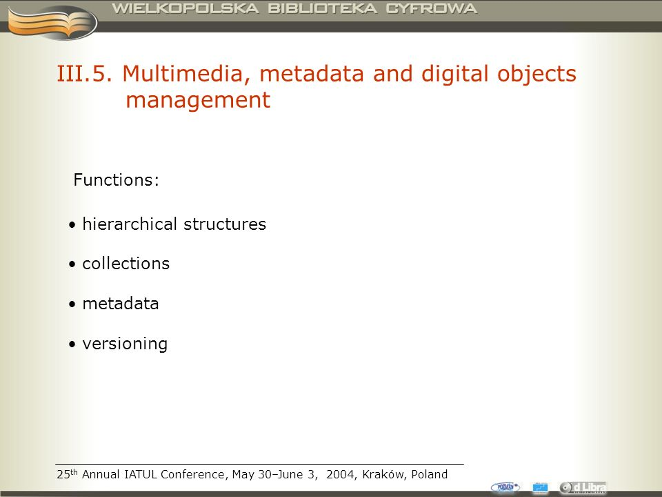 III.5. Multimedia, metadata and digital objects management hierarchical structures collections metadata versioning Functions: