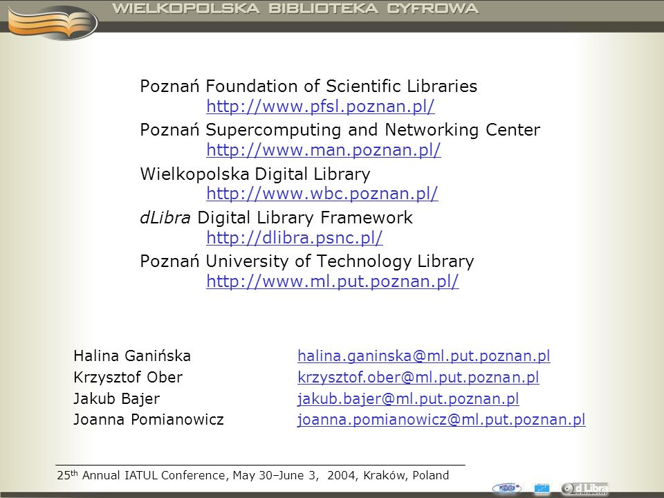 25 th Annual IATUL Conference, May 30–June 3, 2004, Kraków, Poland Poznań Foundation of Scientific Libraries http://www.pfsl.poznan.pl/ http://www.pfsl.poznan.pl/ Poznań Supercomputing and Networking Center http://www.man.poznan.pl/ http://www.man.poznan.pl/ Wielkopolska Digital Library http://www.wbc.poznan.pl/ http://www.wbc.poznan.pl/ dLibra Digital Library Framework http://dlibra.psnc.pl/ http://dlibra.psnc.pl/ Poznań University of Technology Library http://www.ml.put.poznan.pl/ http://www.ml.put.poznan.pl/ Halina Ganińska halina.ganinska@ml.put.poznan.plhalina.ganinska@ml.put.poznan.pl Krzysztof Ober krzysztof.ober@ml.put.poznan.plkrzysztof.ober@ml.put.poznan.pl Jakub Bajer jakub.bajer@ml.put.poznan.pljakub.bajer@ml.put.poznan.pl Joanna Pomianowicz joanna.pomianowicz@ml.put.poznan.pljoanna.pomianowicz@ml.put.poznan.pl