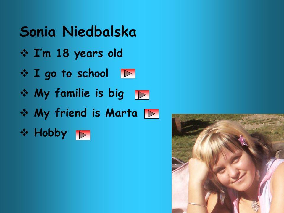 Sonia Niedbalska Im 18 years old I go to school My familie is big My friend is Marta Hobby