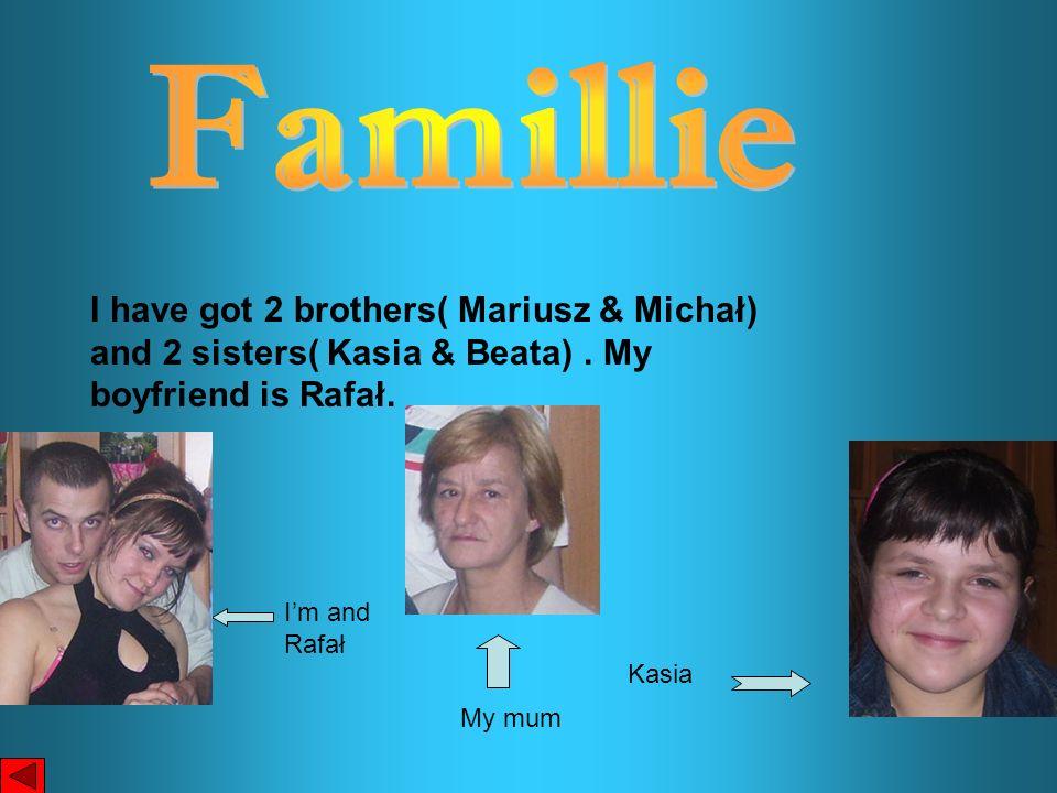 I have got 2 brothers( Mariusz & Michał) and 2 sisters( Kasia & Beata). My boyfriend is Rafał. Kasia Im and Rafał My mum