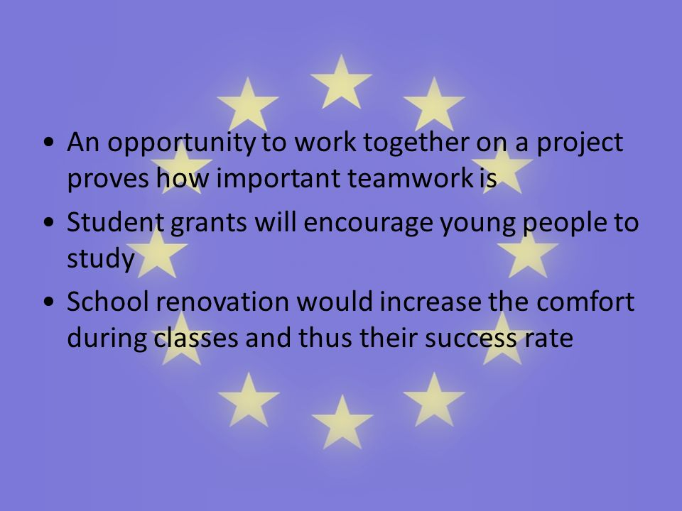 An opportunity to work together on a project proves how important teamwork is Student grants will encourage young people to study School renovation would increase the comfort during classes and thus their success rate