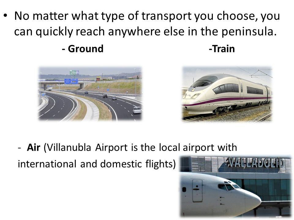 No matter what type of transport you choose, you can quickly reach anywhere else in the peninsula. - Ground -Train -Air (Villanubla Airport is the loc