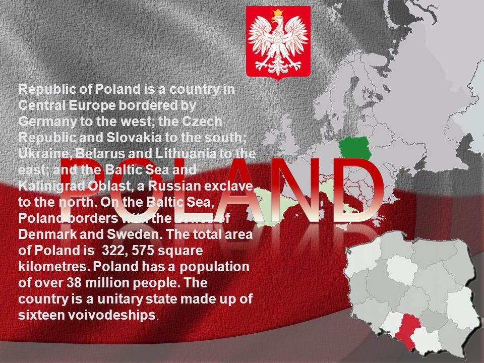 Republic of Poland is a country in Central Europe bordered by Germany to the west; the Czech Republic and Slovakia to the south; Ukraine, Belarus and Lithuania to the east; and the Baltic Sea and Kalinigrad Oblast, a Russian exclave, to the north.