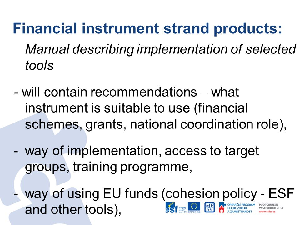 Financial instrument strand products: Manual describing implementation of selected tools - will contain recommendations – what instrument is suitable to use (financial schemes, grants, national coordination role), -way of implementation, access to target groups, training programme, -way of using EU funds (cohesion policy - ESF and other tools),
