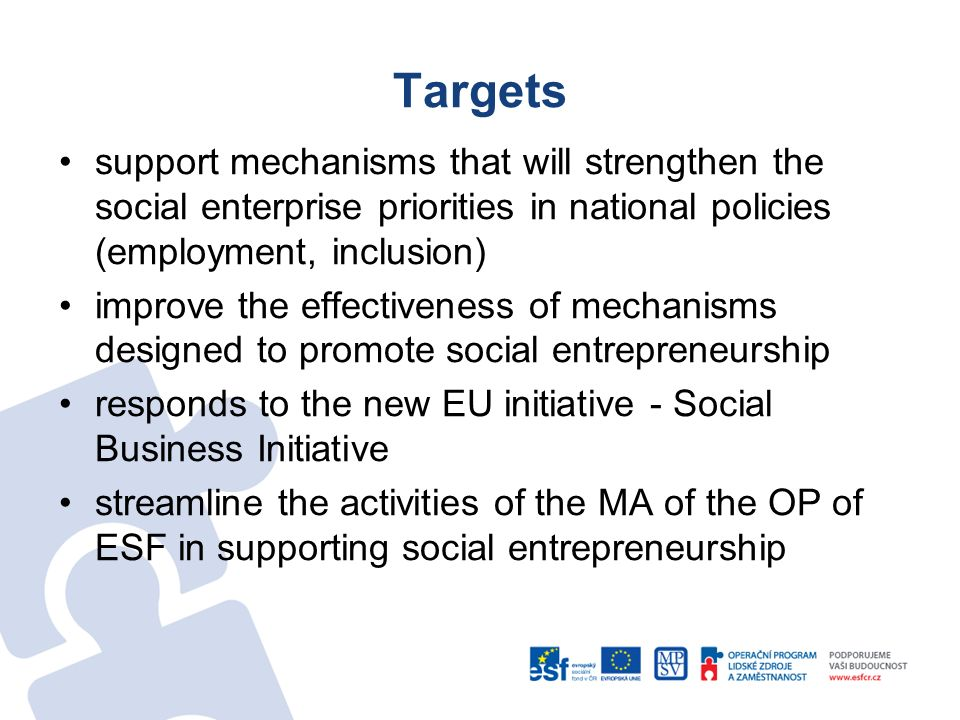 Targets support mechanisms that will strengthen the social enterprise priorities in national policies (employment, inclusion) improve the effectiveness of mechanisms designed to promote social entrepreneurship responds to the new EU initiative - Social Business Initiative streamline the activities of the MA of the OP of ESF in supporting social entrepreneurship