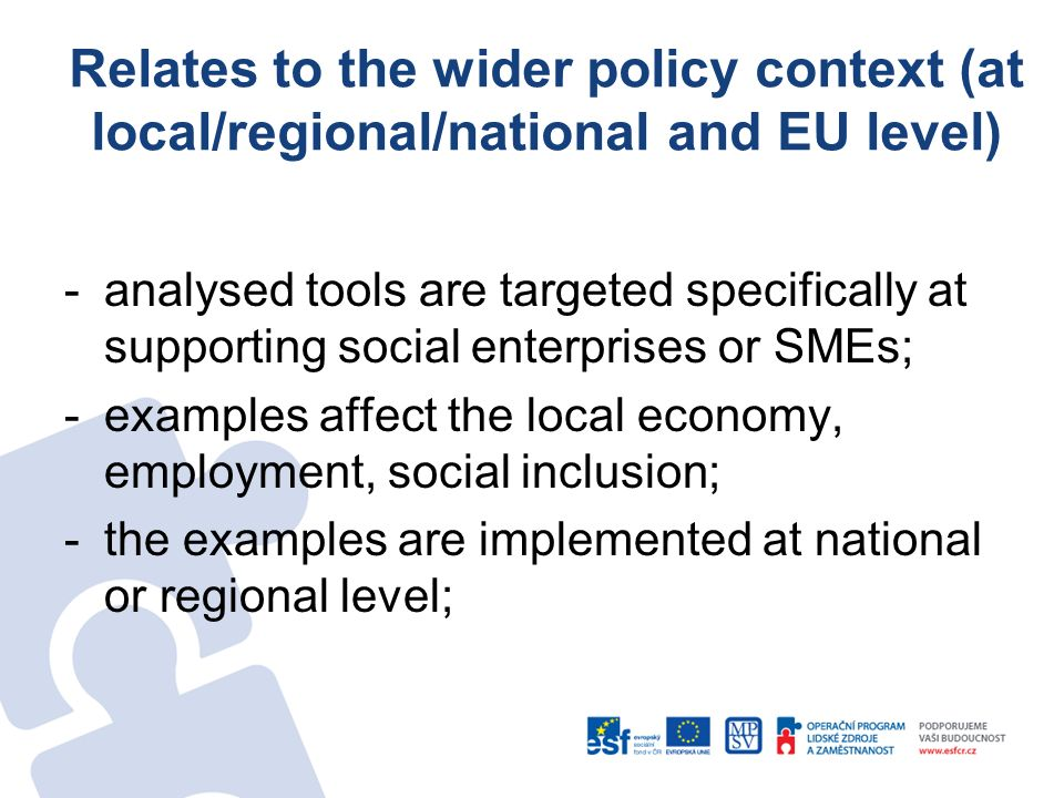 Relates to the wider policy context (at local/regional/national and EU level) -analysed tools are targeted specifically at supporting social enterprises or SMEs; -examples affect the local economy, employment, social inclusion; -the examples are implemented at national or regional level;