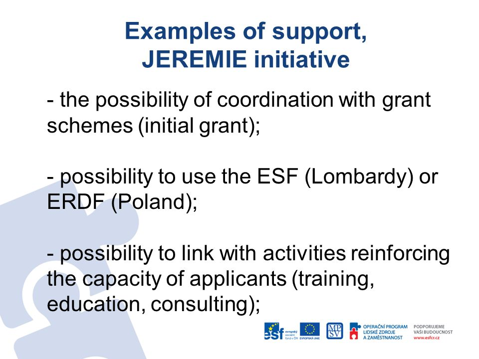 Examples of support, JEREMIE initiative - the possibility of coordination with grant schemes (initial grant); - possibility to use the ESF (Lombardy) or ERDF (Poland); - possibility to link with activities reinforcing the capacity of applicants (training, education, consulting);