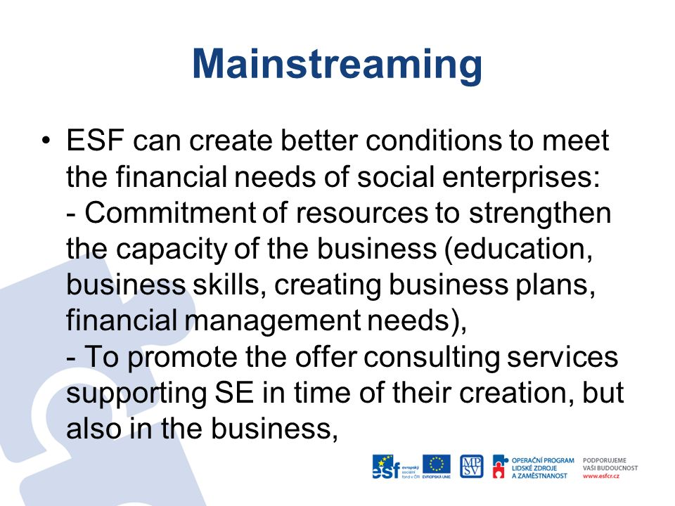 Mainstreaming ESF can create better conditions to meet the financial needs of social enterprises: - Commitment of resources to strengthen the capacity