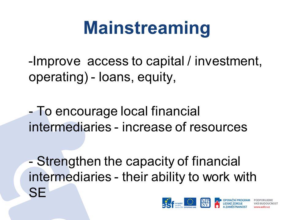 Mainstreaming -Improve access to capital / investment, operating) - loans, equity, - To encourage local financial intermediaries - increase of resources - Strengthen the capacity of financial intermediaries - their ability to work with SE