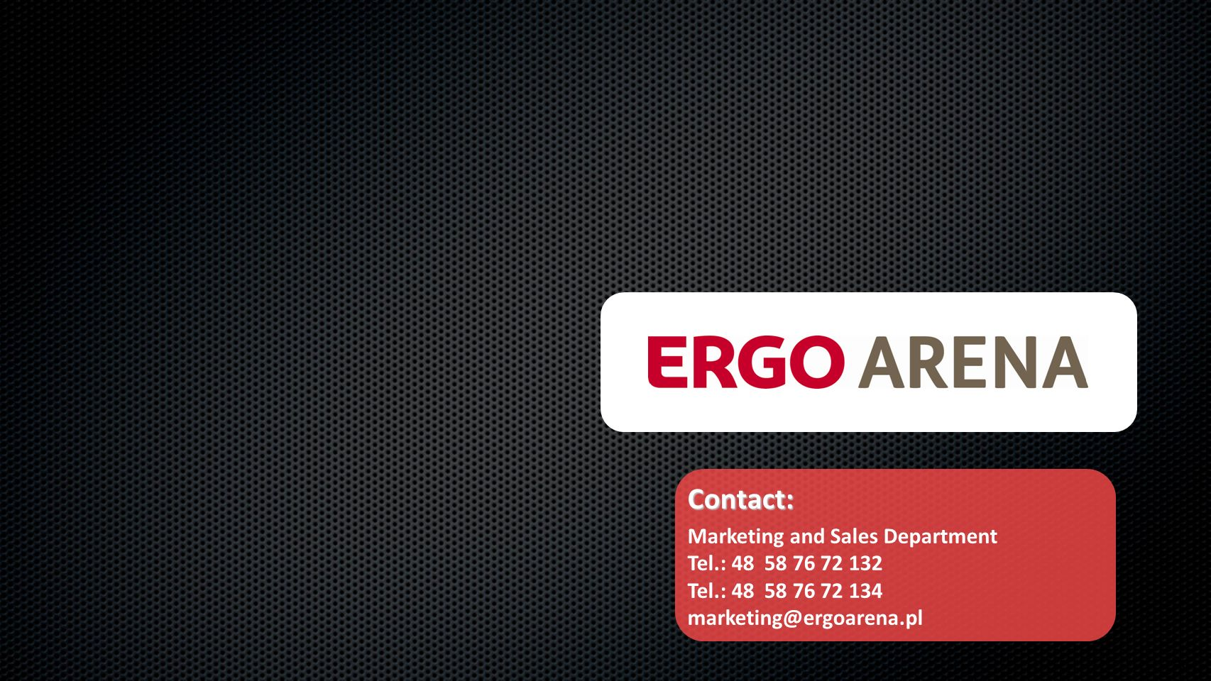 13 Contact: Marketing and Sales Department Tel.: 48 58 76 72 132 Tel.: 48 58 76 72 134 marketing@ergoarena.pl