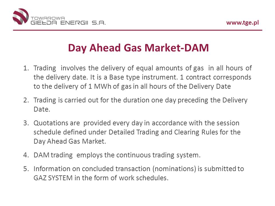 www.tge.pl Day Ahead Gas Market-DAM 1.Trading involves the delivery of equal amounts of gas in all hours of the delivery date. It is a Base type instr